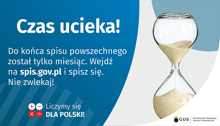 Na grafice jest napis: Do końca spisu powszechnego został tylko miesiąc. Wejdź na spis.gov.pl i spisz się. Nie zwlekaj! Poniżej umieszczone są cztery małe koła ze znakami dodawania, odejmowania, mnożenia i dzielenia, obok nich napis: Liczymy się dla Polski! Po prawej stronie grafiki widać klepsydrę z przesypującym się piaskiem. Poniżej jest logotyp spisu: dwa nachodzące na siebie pionowo koła, GUS, pionowa kreska, Narodowy Spis Powszechny Ludności i Mieszkań 2021.